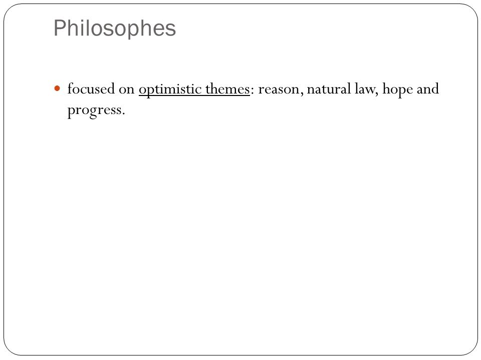 Philosophes focused on optimistic themes: reason, natural law, hope and progress.