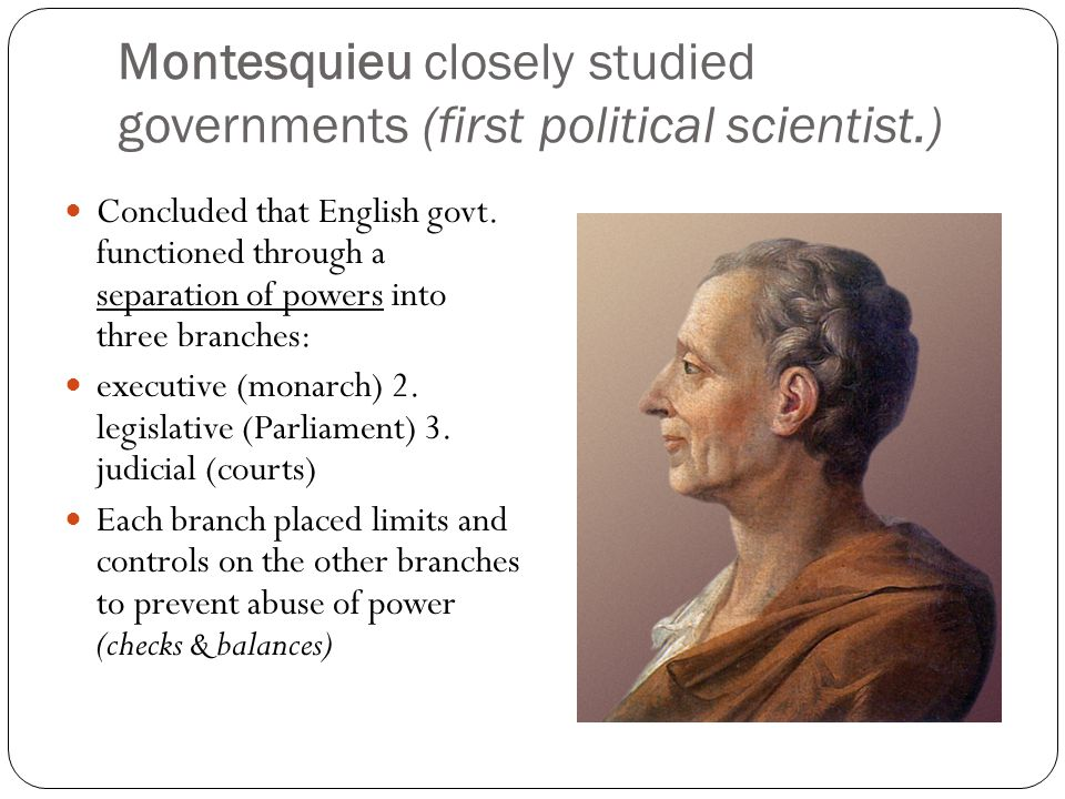 Montesquieu closely studied governments (first political scientist.)