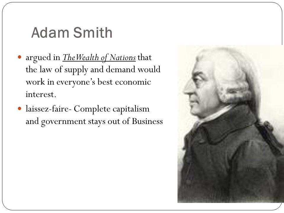 Adam Smith argued in The Wealth of Nations that the law of supply and demand would work in everyone's best economic interest.