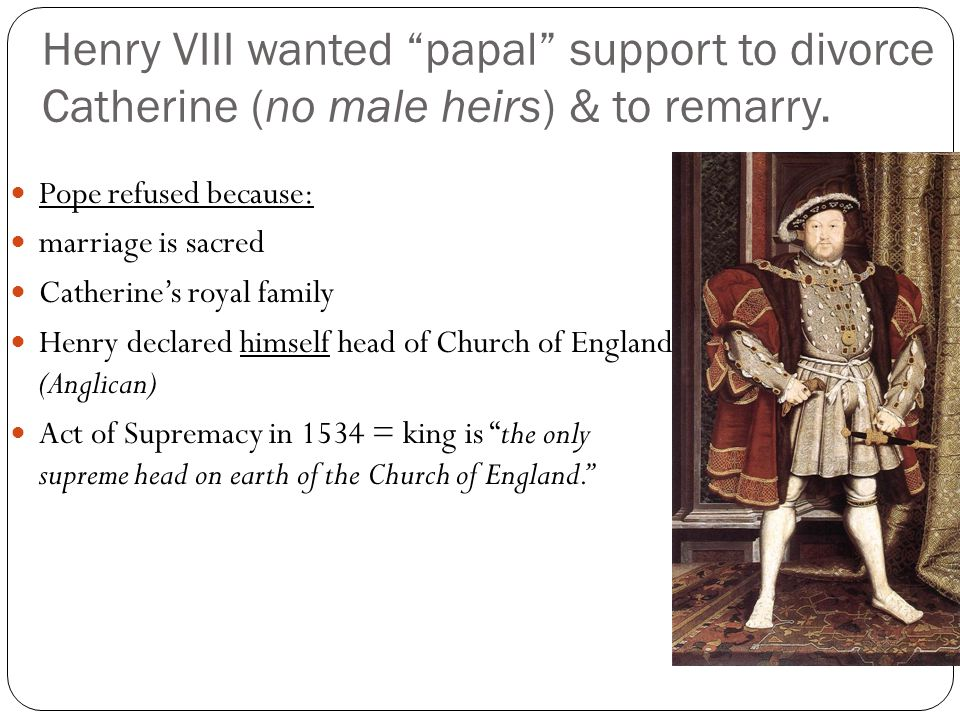 Henry VIII wanted papal support to divorce Catherine (no male heirs) & to remarry.