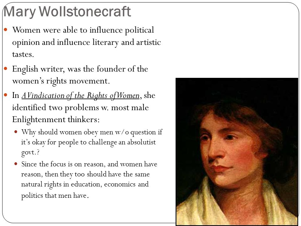 Mary Wollstonecraft Women were able to influence political opinion and influence literary and artistic tastes.