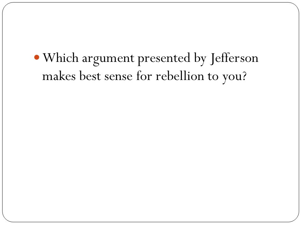 Which argument presented by Jefferson makes best sense for rebellion to you