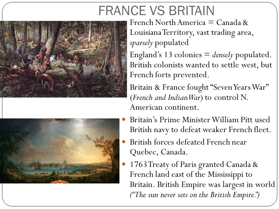 FRANCE VS BRITAIN French North America = Canada & Louisiana Territory, vast trading area, sparsely populated.
