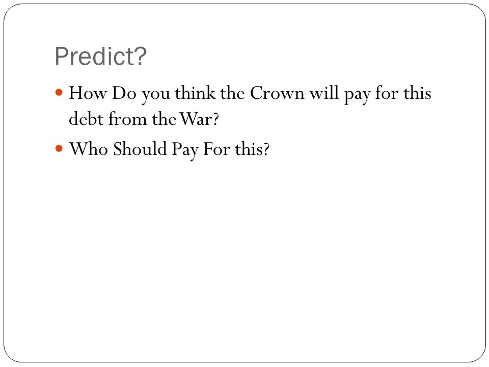 Predict How Do you think the Crown will pay for this debt from the War Who Should Pay For this