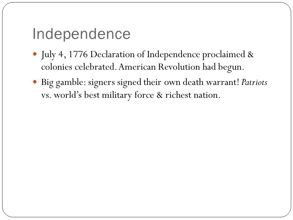 Independence July 4, 1776 Declaration of Independence proclaimed & colonies celebrated. American Revolution had begun.
