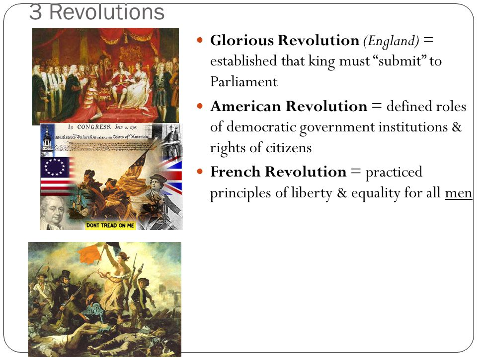 3 Revolutions Glorious Revolution (England) = established that king must submit to Parliament.