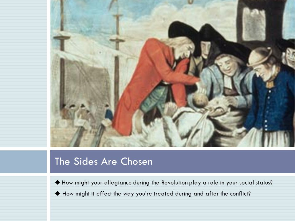 The Sides Are Chosen  How might your allegiance during the Revolution play a role in your social status