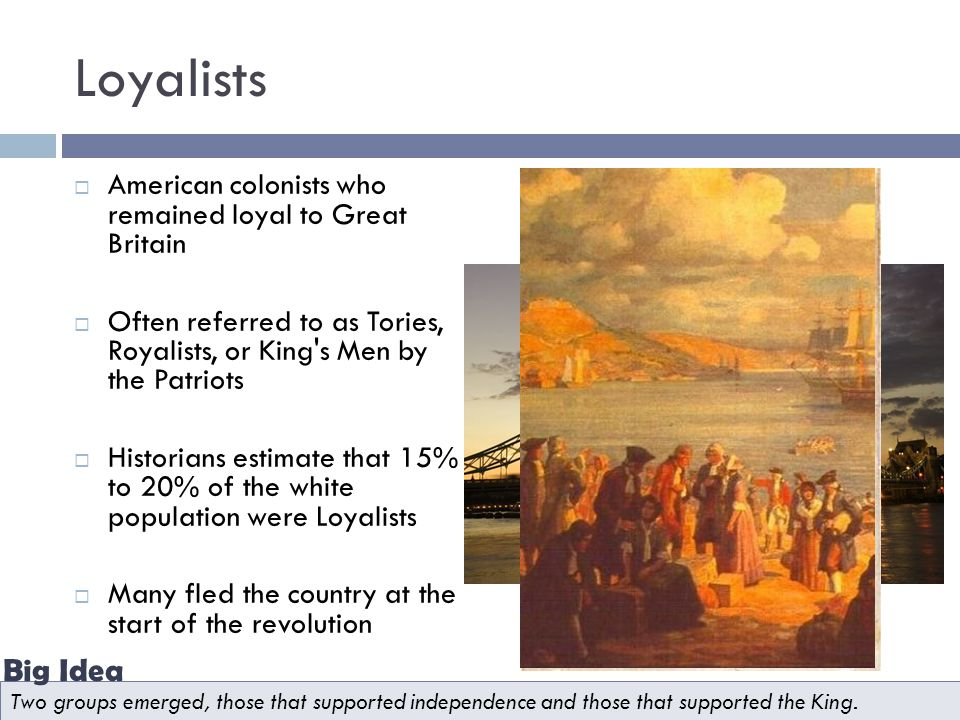 Loyalists American colonists who remained loyal to Great Britain. Often referred to as Tories, Royalists, or King s Men by the Patriots.