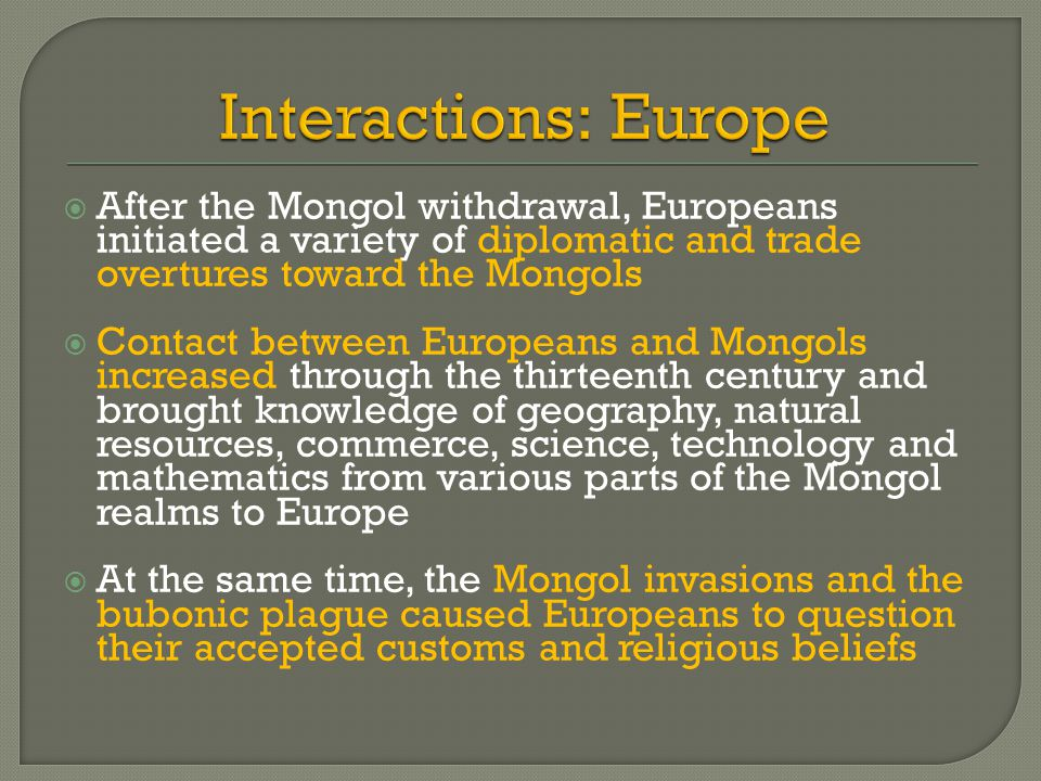 Interactions: Europe After the Mongol withdrawal, Europeans initiated a variety of diplomatic and trade overtures toward the Mongols.