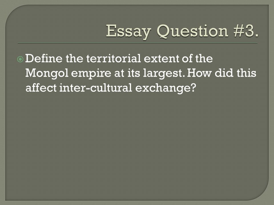 Essay Question #3. Define the territorial extent of the Mongol empire at its largest.