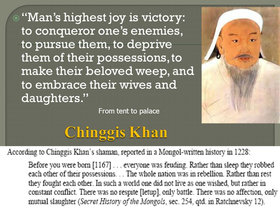 Man's highest joy is victory: to conqueror one's enemies, to pursue them, to deprive them of their possessions, to make their beloved weep, and to embrace their wives and daughters.