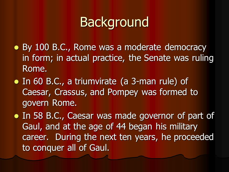 Background By 100 B.C., Rome was a moderate democracy in form; in actual practice, the Senate was ruling Rome.
