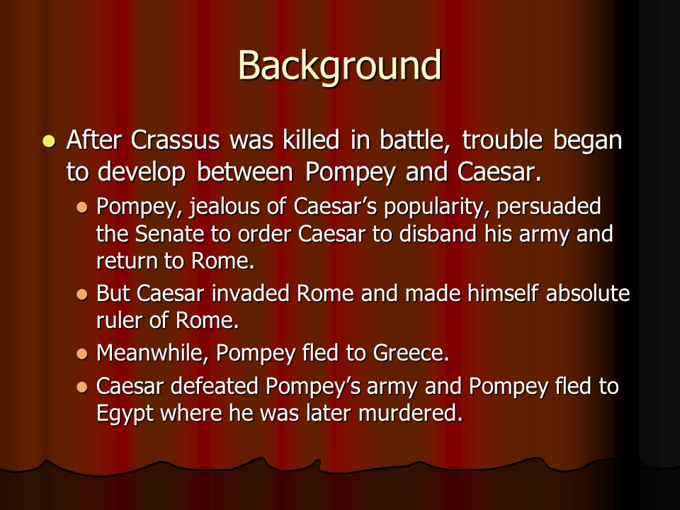 Background After Crassus was killed in battle, trouble began to develop between Pompey and Caesar.