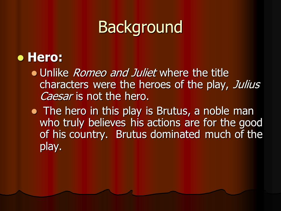 Background Hero: Unlike Romeo and Juliet where the title characters were the heroes of the play, Julius Caesar is not the hero.