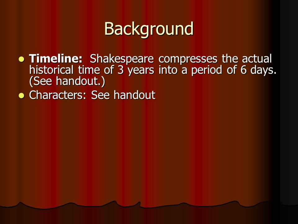 Background Timeline: Shakespeare compresses the actual historical time of 3 years into a period of 6 days. (See handout.)