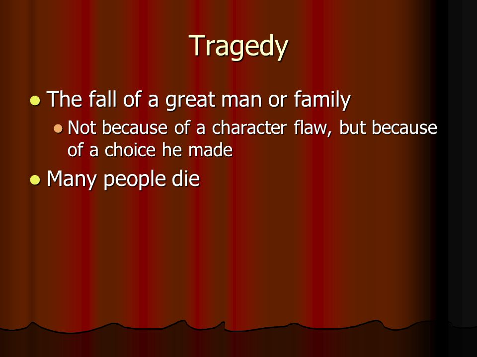 Tragedy The fall of a great man or family Many people die