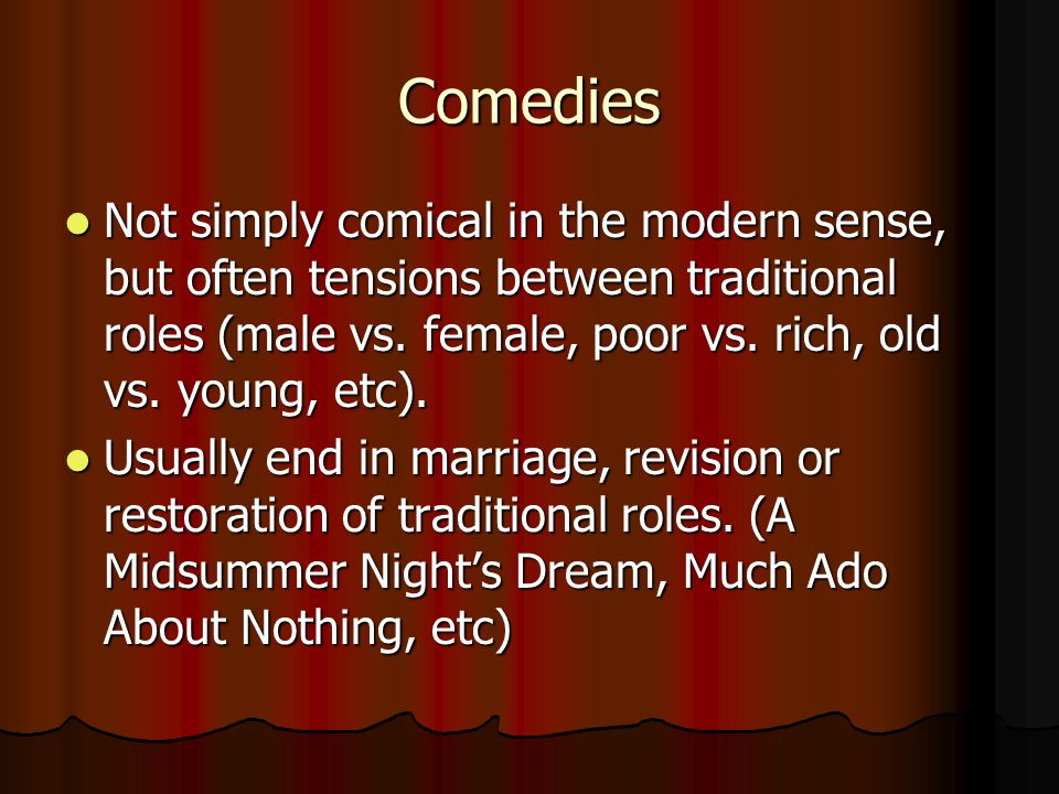 Comedies Not simply comical in the modern sense, but often tensions between traditional roles (male vs. female, poor vs. rich, old vs. young, etc).