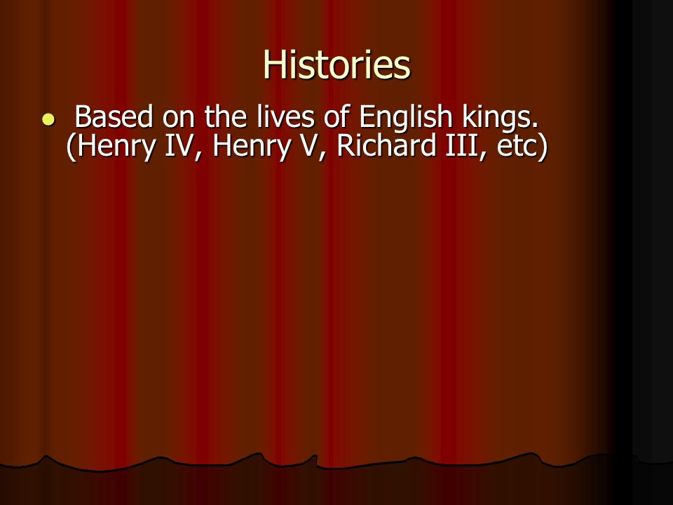 Histories Based on the lives of English kings. (Henry IV, Henry V, Richard III, etc)