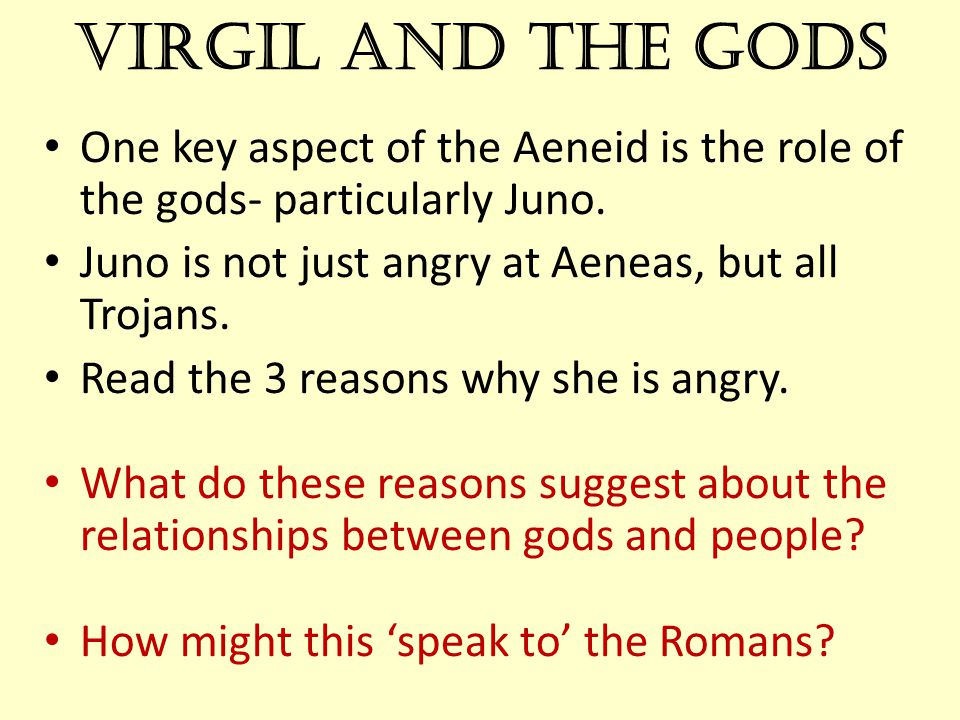 Virgil and the Gods One key aspect of the Aeneid is the role of the gods- particularly Juno. Juno is not just angry at Aeneas, but all Trojans.