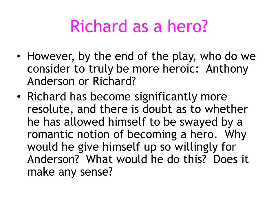 Richard as a hero However, by the end of the play, who do we consider to truly be more heroic: Anthony Anderson or Richard