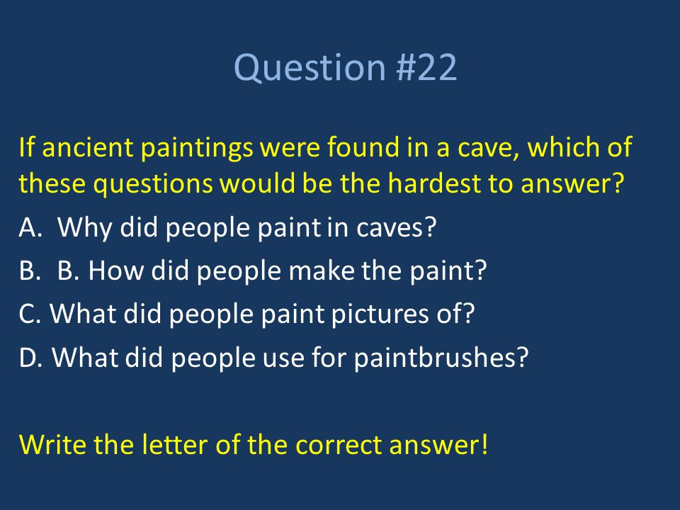 Question #22 If ancient paintings were found in a cave, which of these questions would be the hardest to answer