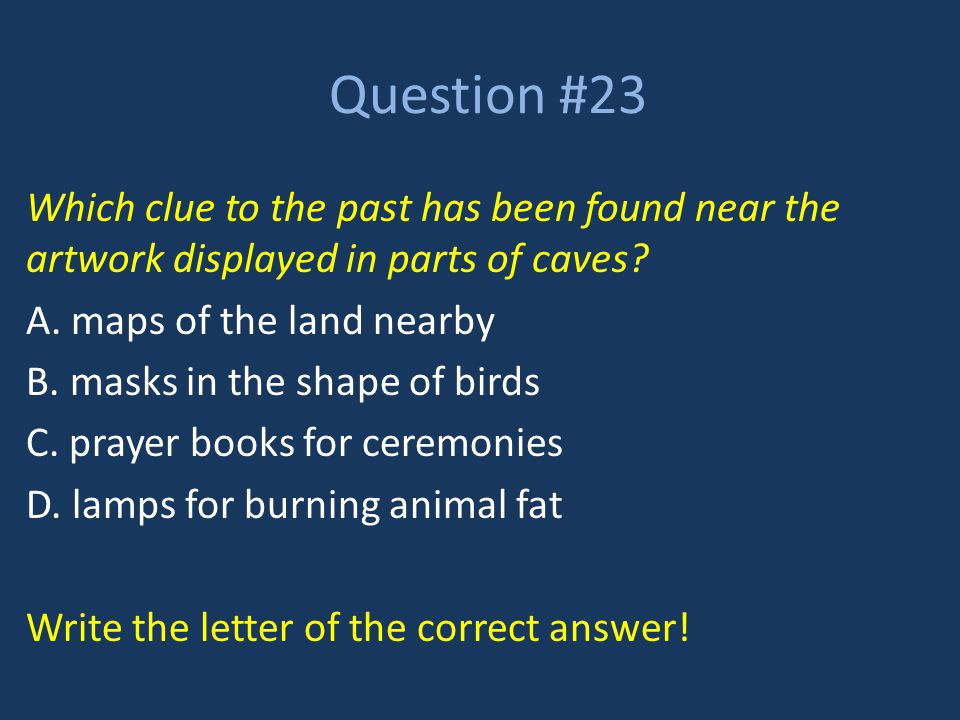 Question #23 Which clue to the past has been found near the artwork displayed in parts of caves A. maps of the land nearby.