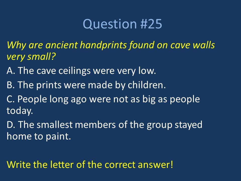 Question #25 Why are ancient handprints found on cave walls very small A. The cave ceilings were very low.