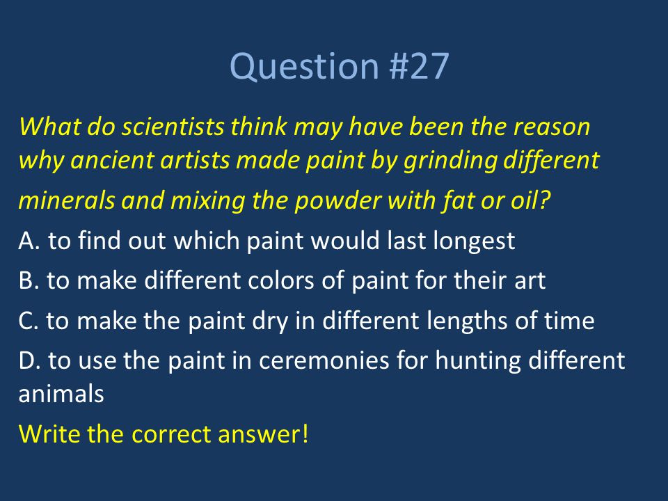 Question #27 What do scientists think may have been the reason why ancient artists made paint by grinding different.