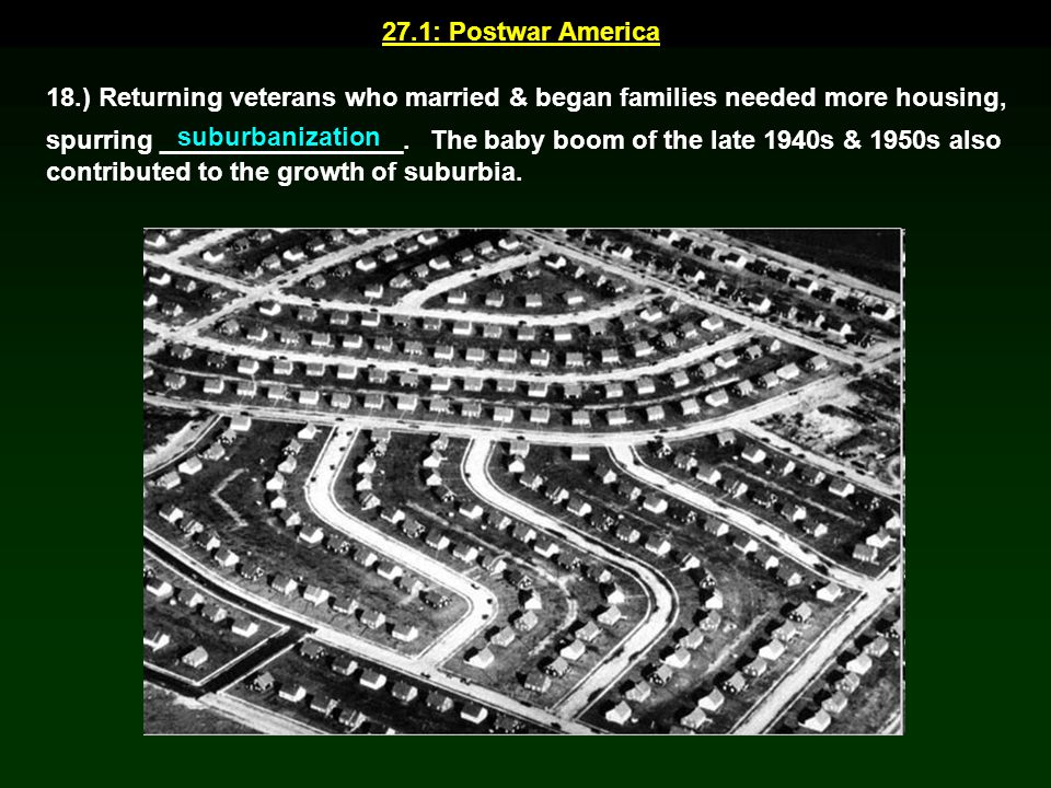 27.1: Postwar America 18.) Returning veterans who married & began families needed more housing,