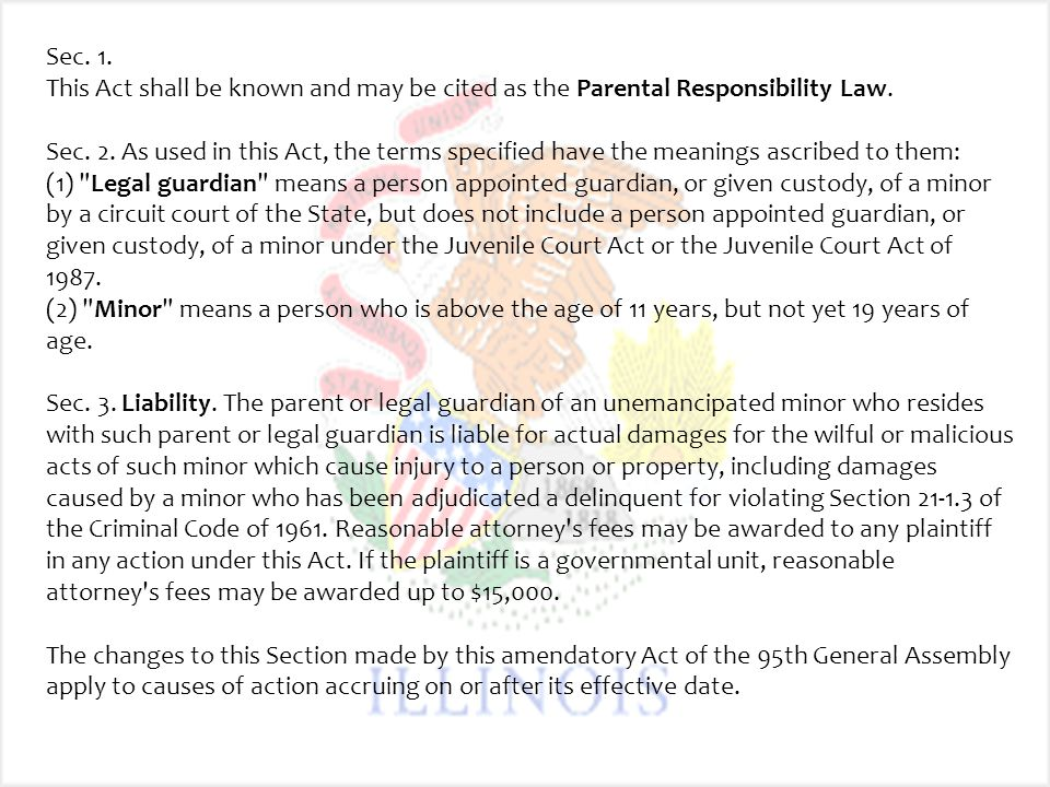 Sec. 1. This Act shall be known and may be cited as the Parental Responsibility Law. Sec. 2. As used in this Act, the terms specified have the meanings ascribed to them: (1) Legal guardian means a person appointed guardian, or given custody, of a minor by a circuit court of the State, but does not include a person appointed guardian, or given custody, of a minor under the Juvenile Court Act or the Juvenile Court Act of 1987. (2) Minor means a person who is above the age of 11 years, but not yet 19 years of age. Sec. 3. Liability. The parent or legal guardian of an unemancipated minor who resides with such parent or legal guardian is liable for actual damages for the wilful or malicious acts of such minor which cause injury to a person or property, including damages caused by a minor who has been adjudicated a delinquent for violating Section 21-1.3 of the Criminal Code of 1961. Reasonable attorney s fees may be awarded to any plaintiff in any action under this Act. If the plaintiff is a governmental unit, reasonable attorney s fees may be awarded up to $15,000.