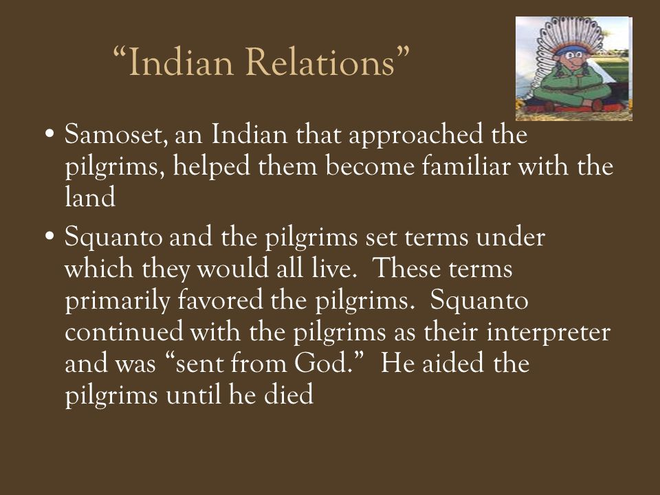 Indian Relations Samoset, an Indian that approached the pilgrims, helped them become familiar with the land.