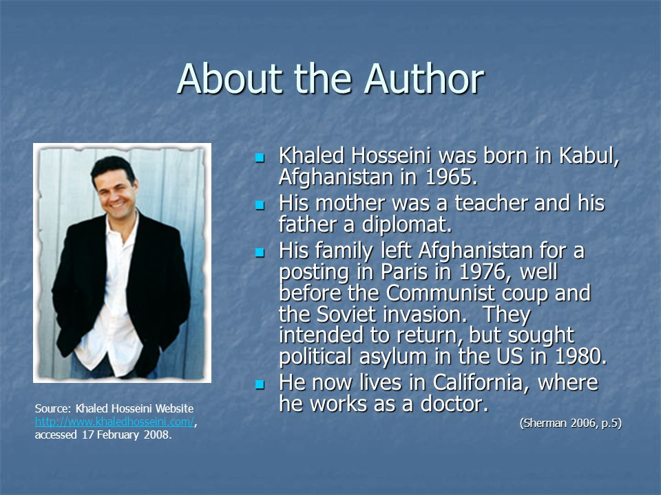 About the Author Khaled Hosseini was born in Kabul, Afghanistan in 1965. His mother was a teacher and his father a diplomat.