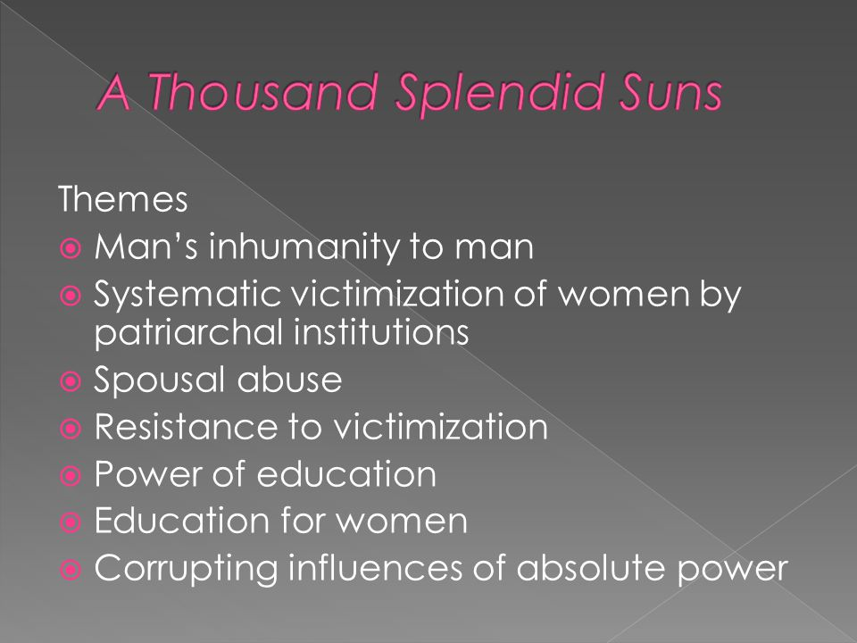 themes in a thousand splendid suns The importance of education is also a significant concept in the story it is what can help afghanistan remain politically stable and a strong nation as the civilians won't blindly agree with what corrupt politicians tell them.