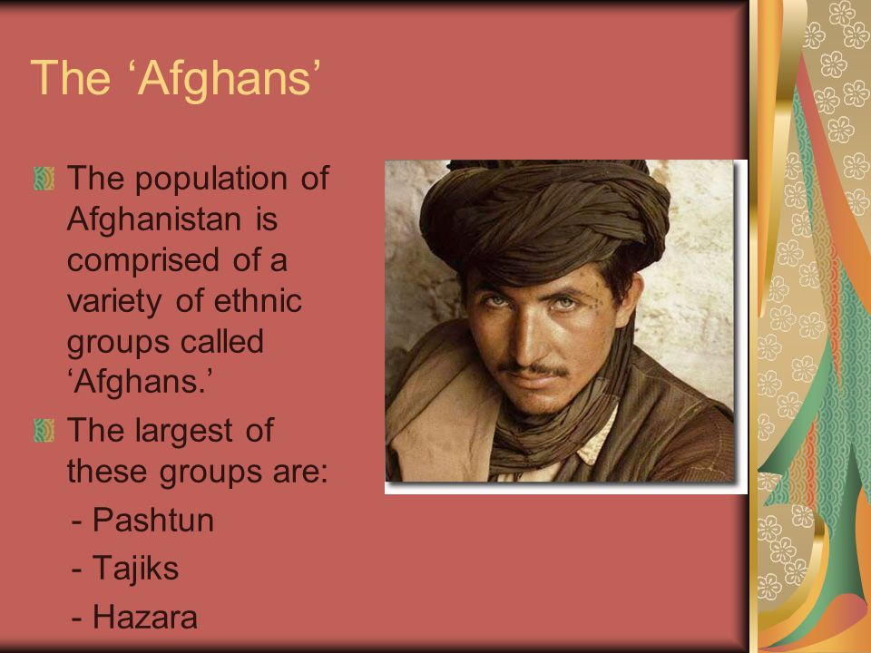 The 'Afghans' The population of Afghanistan is comprised of a variety of ethnic groups called 'Afghans.'