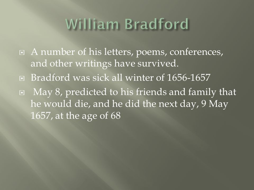 William Bradford A number of his letters, poems, conferences, and other writings have survived. Bradford was sick all winter of 1656-1657.