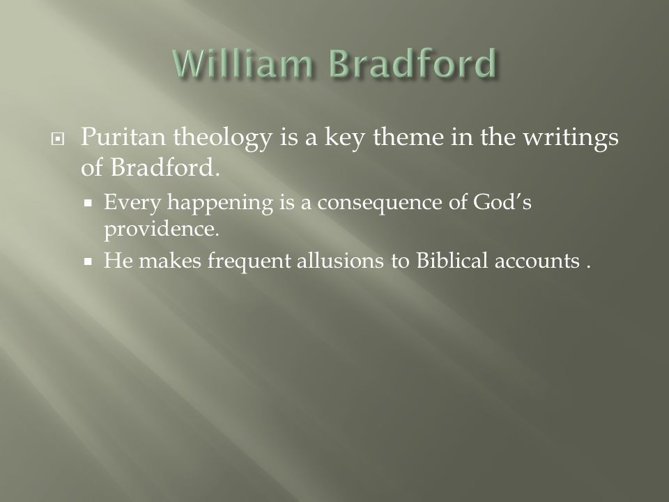 William Bradford Puritan theology is a key theme in the writings of Bradford. Every happening is a consequence of God's providence.