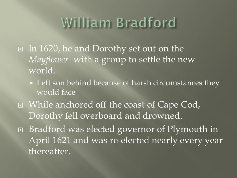 William Bradford In 1620, he and Dorothy set out on the Mayflower with a group to settle the new world.
