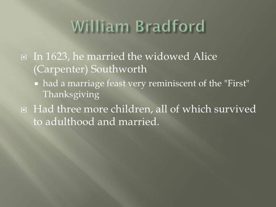 William Bradford In 1623, he married the widowed Alice (Carpenter) Southworth. had a marriage feast very reminiscent of the First Thanksgiving.