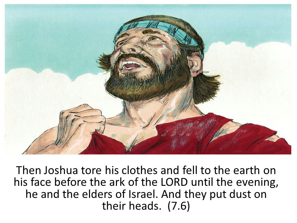 Then Joshua tore his clothes and fell to the earth on his face before the ark of the LORD until the evening, he and the elders of Israel.