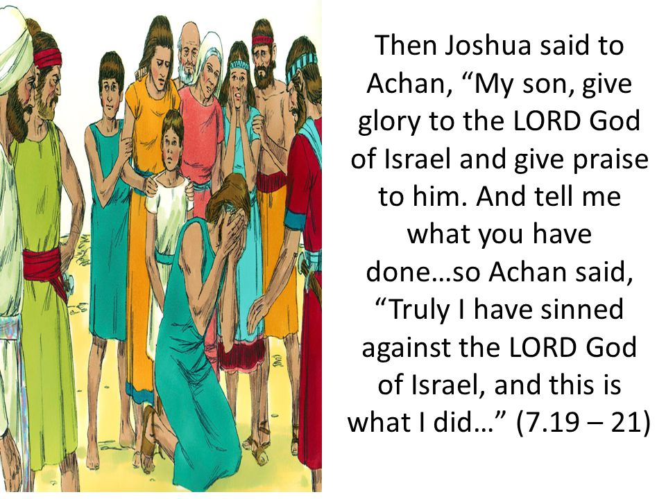 Then Joshua said to Achan, My son, give glory to the LORD God of Israel and give praise to him.