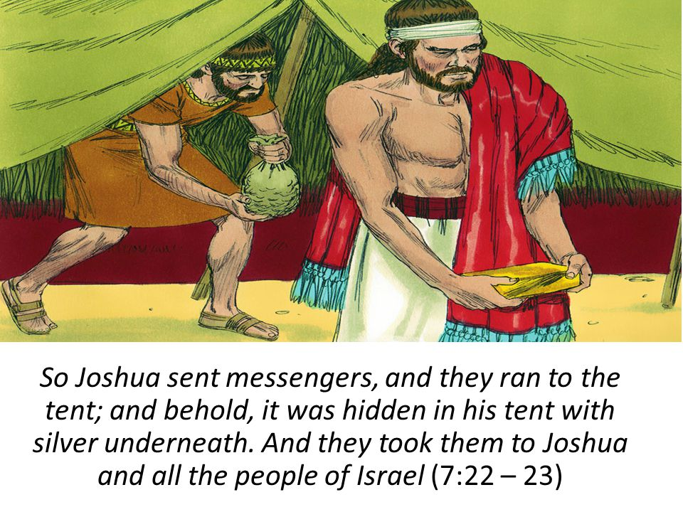 So Joshua sent messengers, and they ran to the tent; and behold, it was hidden in his tent with silver underneath.