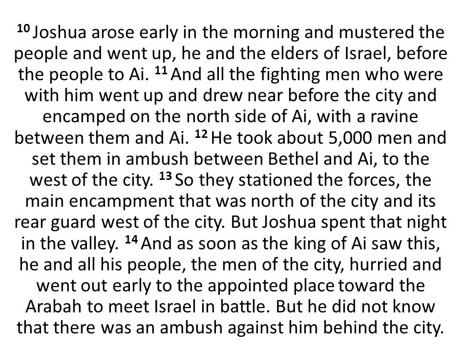 10 Joshua arose early in the morning and mustered the people and went up, he and the elders of Israel, before the people to Ai. 11 And all the fighting men who were with him went up and drew near before the city and encamped on the north side of Ai, with a ravine between them and Ai. 12 He took about 5,000 men and set them in ambush between Bethel and Ai, to the west of the city. 13 So they stationed the forces, the main encampment that was north of the city and its rear guard west of the city.