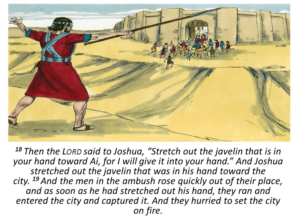 18 Then the Lord said to Joshua, Stretch out the javelin that is in your hand toward Ai, for I will give it into your hand. And Joshua stretched out the javelin that was in his hand toward the city. 19 And the men in the ambush rose quickly out of their place, and as soon as he had stretched out his hand, they ran and entered the city and captured it.