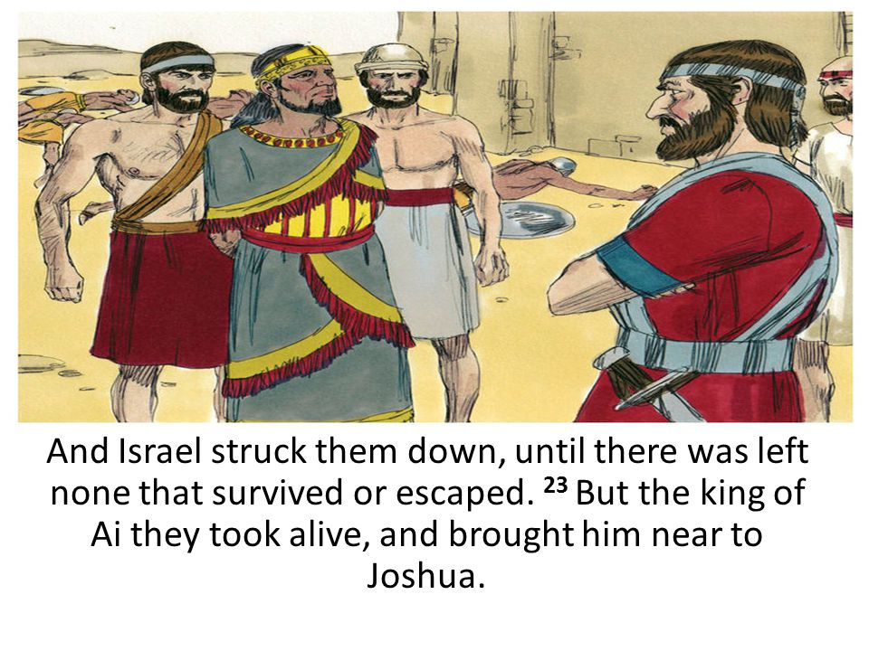 And Israel struck them down, until there was left none that survived or escaped. 23 But the king of Ai they took alive, and brought him near to Joshua.