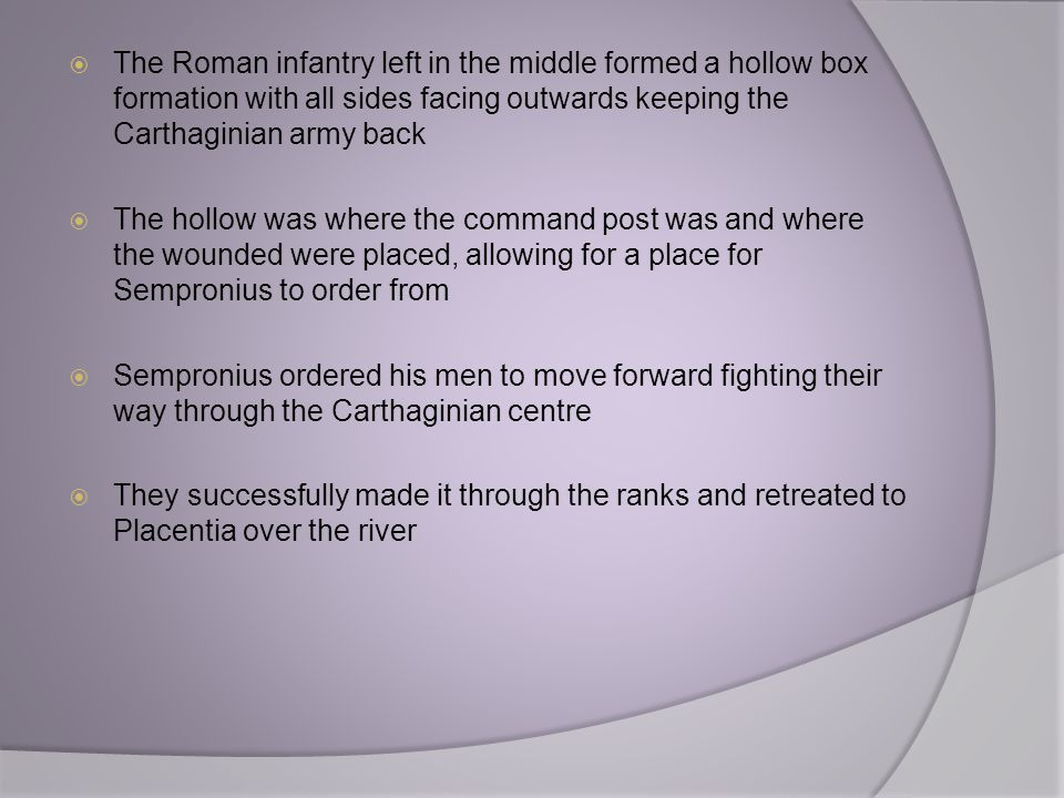 The Roman infantry left in the middle formed a hollow box formation with all sides facing outwards keeping the Carthaginian army back