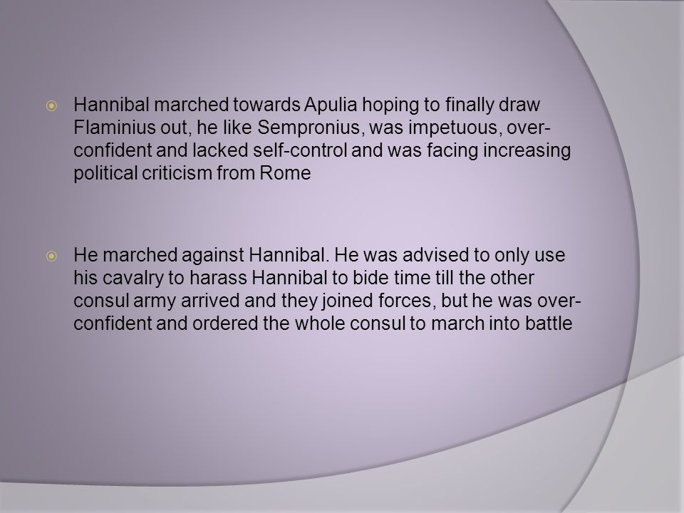 Hannibal marched towards Apulia hoping to finally draw Flaminius out, he like Sempronius, was impetuous, over-confident and lacked self-control and was facing increasing political criticism from Rome