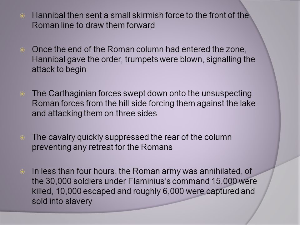 Hannibal then sent a small skirmish force to the front of the Roman line to draw them forward