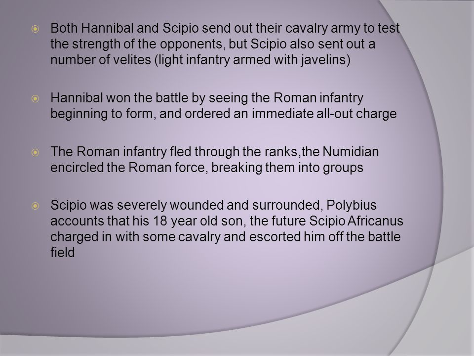 Both Hannibal and Scipio send out their cavalry army to test the strength of the opponents, but Scipio also sent out a number of velites (light infantry armed with javelins)