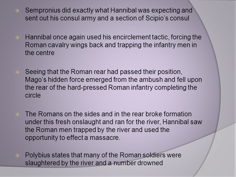 Sempronius did exactly what Hannibal was expecting and sent out his consul army and a section of Scipio's consul