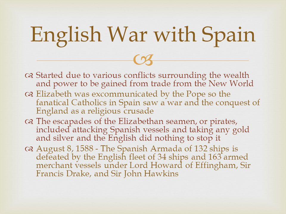 English War with Spain Started due to various conflicts surrounding the wealth and power to be gained from trade from the New World.